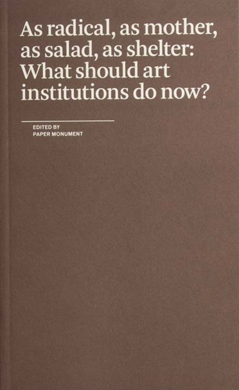 غلاف كتاب As radical, as mother, as salad, as shelter: What should art institutions do now? تحرير  New York, 2018 ,Paper Monument