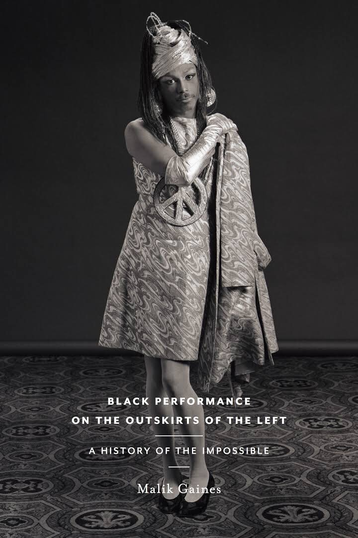 Front cover, Black Performance on the Outskirts of the Left A: History of the Impossible, By Malik Gaines, New York University Press, New york, 2017