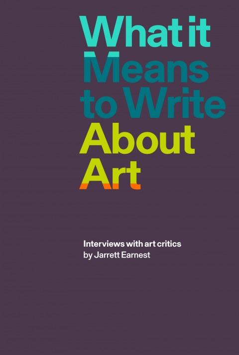 """כריכת הספר """"מה זה אומר לכתוב על אמנות: ראיונות עם מבקרי אמנות"""", ניו יורק: הוצאת דייויד זווירנר , 2018"""