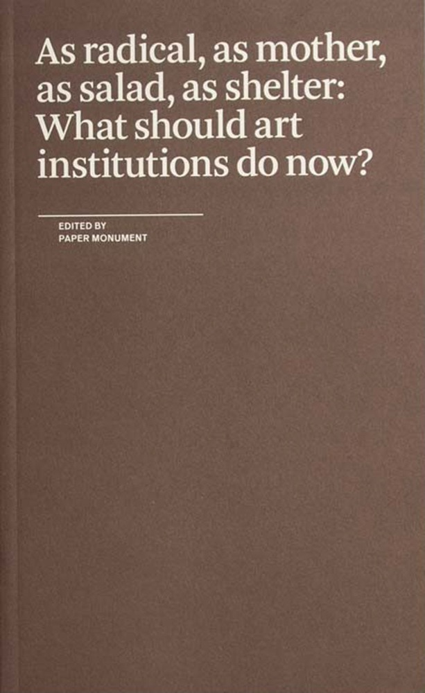 Book cover of As radical, as mother, as salad, as shelter: What should art institutions do now? Edited by Paper Monument, New York, 2018.